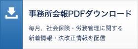 事務所会報PDFダウンロード 毎月、社会保険・労務管理に関する新着情報・法改正情報を配信
